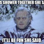 And then the shrinkage | LET'S SHOWER TOGETHER SHE SAID. IT'LL BE FUN SHE SAID. | image tagged in memes,jack nicholson the shining snow,relationship goals,shower | made w/ Imgflip meme maker