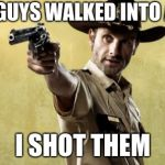 Rick Grimes Meme | TWO GUYS WALKED INTO A BAR I SHOT THEM | image tagged in memes,rick grimes | made w/ Imgflip meme maker