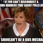 Judge Judy | IF YOU CAN'T DISCONNECT A WIRING HARNESS THAT EASILY PULLS APART YOU SHOULDN'T BE A BUS MECHANIC! | image tagged in judge judy | made w/ Imgflip meme maker