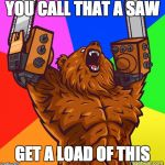 Chainsaw Arms Rage Bear | YOU CALL THAT A SAW GET A LOAD OF THIS | image tagged in chainsaw arms rage bear | made w/ Imgflip meme maker
