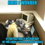 One of a hundred monkeys typing randomly. | HMM I WONDER IF THEY ACTUALLY BELIEVE ANY OF THE CRAP I TYPE ON A DAILY BASIS | image tagged in memes,monkey business | made w/ Imgflip meme maker