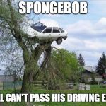 Secure Parking Meme | SPONGEBOB STILL CAN'T PASS HIS DRIVING EXAM | image tagged in memes,secure parking | made w/ Imgflip meme maker
