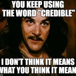 "Inigo Montoya Meme | YOU KEEP USING THE WORD ""CREDIBLE"" I DON'T THINK IT MEANS WHAT YOU THINK IT MEANS 