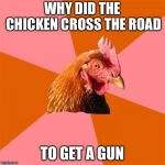 Anti Joke Chicken Meme | WHY DID THE CHICKEN CROSS THE ROAD TO GET A GUN | image tagged in memes,anti joke chicken | made w/ Imgflip meme maker
