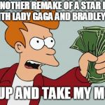 Shut Up And Take My Money Fry Meme | ANOTHER REMAKE OF A STAR IS BORN WITH LADY GAGA AND BRADLEY COOPER! SHUT UP AND TAKE MY MONEY!! | image tagged in memes,shut up and take my money fry | made w/ Imgflip meme maker