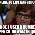 I Too Like To Live Dangerously Meme | I TOO LIKE TO LIVE DANGEROUSLY. ONCE, I USED A NUMBER 1 PENCIL ON A MATH QUIZ. | image tagged in memes,i too like to live dangerously | made w/ Imgflip meme maker