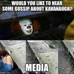 IT Clown Sewers | WOULD YOU LIKE TO HEAR SOME GOSSIP ABOUT KAVANAUGH? MEDIA | image tagged in it clown sewers | made w/ Imgflip meme maker