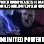 Unlimited Power | WHEN TRUMP REALIZES HE CAN DM 3.25 MILLION PEOPLE AT ONCE UNLIMITED POWER!!! | image tagged in unlimited power | made w/ Imgflip meme maker