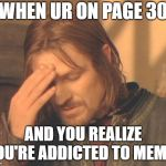 Frustrated Boromir Meme | WHEN UR ON PAGE 30 AND YOU REALIZE YOU'RE ADDICTED TO MEMES | image tagged in memes,frustrated boromir | made w/ Imgflip meme maker
