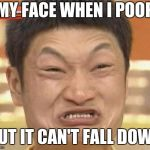 Impossibru Guy Original Meme | MY FACE WHEN I POOP BUT IT CAN'T FALL DOWN | image tagged in memes,impossibru guy original | made w/ Imgflip meme maker