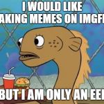 Sadly I Am Only An Eel Meme | I WOULD LIKE MAKING MEMES ON IMGFLIP BUT I AM ONLY AN EEL | image tagged in memes,sadly i am only an eel | made w/ Imgflip meme maker