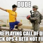 Fifa E Call Of Duty | DUDE WERE PLAYING CALL OF DUTY BLACK OPS 4 BETA NOT FIFA 19 | image tagged in memes,fifa e call of duty | made w/ Imgflip meme maker