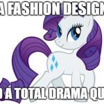 Rarity Meme | IS A FASHION DESIGNER AND A TOTAL DRAMA QUEEN | image tagged in memes,rarity | made w/ Imgflip meme maker