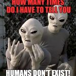 Aliens | HOW MANY TIMES DO I HAVE TO TELL YOU HUMANS DON'T EXIST! | image tagged in aliens | made w/ Imgflip meme maker