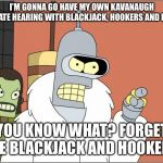 Because Kavanaugh loves beer  | I'M GONNA GO HAVE MY OWN KAVANAUGH SENATE HEARING WITH BLACKJACK, HOOKERS AND BEER YOU KNOW WHAT? FORGET THE BLACKJACK AND HOOKERS! | image tagged in memes,bender,kavanaugh | made w/ Imgflip meme maker