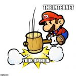 Mario Hammer Smash Meme | THE INTERNET YOUR OPINION | image tagged in memes,mario hammer smash | made w/ Imgflip meme maker