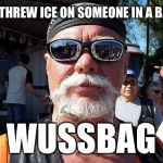 Tough Guy Wanna Be Meme | HE THREW ICE ON SOMEONE IN A BAR? WUSSBAG | image tagged in memes,tough guy wanna be | made w/ Imgflip meme maker