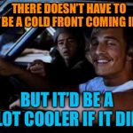 Chilly and Amused | THERE DOESN'T HAVE TO BE A COLD FRONT COMING IN BUT IT'D BE A LOT COOLER IF IT DID | image tagged in dazed and confused,cool,weather,coming,autumn,funy memes | made w/ Imgflip meme maker