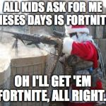 Christmas MMXVIII | ALL KIDS ASK FOR ME THESES DAYS IS FORTNITE... OH I'LL GET 'EM FORTNITE, ALL RIGHT... | image tagged in memes,hohoho | made w/ Imgflip meme maker