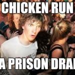 Sudden Clarity Clarence Meme | CHICKEN RUN IS A PRISON DRAMA | image tagged in memes,sudden clarity clarence | made w/ Imgflip meme maker
