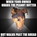 Depression Dog Meme | WHEN YOUR OWNER GRABS THE PEANUT BUTTER BUT WALKS PAST THE BREAD | image tagged in memes,depression dog | made w/ Imgflip meme maker