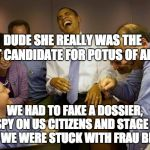 And then I said Obama Meme | DUDE SHE REALLY WAS THE WORST CANDIDATE FOR POTUS OF ALL TIME WE HAD TO FAKE A DOSSIER, SPY ON US CITIZENS AND STAGE A COUP - WE WERE STUCK  | image tagged in memes,and then i said obama | made w/ Imgflip meme maker