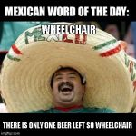 Mexican Word of the Day (LARGE) | WHEELCHAIR THERE IS ONLY ONE BEER LEFT SO WHEELCHAIR | image tagged in mexican word of the day large | made w/ Imgflip meme maker