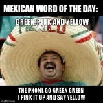 Mexican Word of the Day (LARGE) | GREEN, PINK AND YELLOW THE PHONE GO GREEN GREEN I PINK IT UP AND SAY YELLOW | image tagged in mexican word of the day large | made w/ Imgflip meme maker