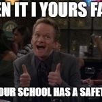 Barney Stinson Win Meme | WHEN IT I YOURS FAULT FAULT YOUR SCHOOL HAS A SAFETY VIDEO | image tagged in memes,barney stinson win | made w/ Imgflip meme maker