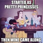 Drunk disney | STARTED AS PRETTY PRINCESSES THEN WINE CAME ALONG | image tagged in drunk disney | made w/ Imgflip meme maker