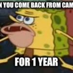 Spongegar Meme | WHEN YOU COME BACK FROM CAMPING FOR 1 YEAR | image tagged in memes,spongegar | made w/ Imgflip meme maker