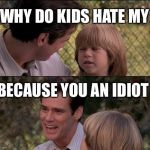 Thats Just Something X Say Meme | WHY DO KIDS HATE MY BECAUSE YOU AN IDIOT | image tagged in memes,thats just something x say | made w/ Imgflip meme maker