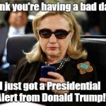She's #NotMyPresident | Think you're having a bad day? I just got a Presidential Alert from Donald Trump! | image tagged in memes,hillary clinton cellphone | made w/ Imgflip meme maker