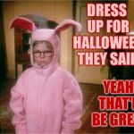 Christmas Story  | DRESS UP FOR HALLOWEEN THEY SAID YEAH THAT'D BE GREAT | image tagged in christmas story,that would be great | made w/ Imgflip meme maker