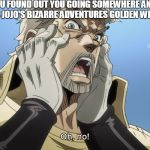 Jojo Oh,no | WHEN YOU FOUND OUT YOU GOING SOMEWHERE AND YOUR GOING TO MISS JOJO'S BIZARRE ADVENTURES GOLDEN WIND PREMIERE | image tagged in jojo oh no | made w/ Imgflip meme maker