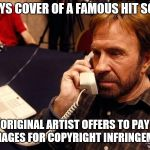 Chuck Norris Musician | PLAYS COVER OF A FAMOUS HIT SONG ORIGINAL ARTIST OFFERS TO PAY DAMAGES FOR COPYRIGHT INFRINGEMENT | image tagged in chuck norris,music,copyright,artist,law | made w/ Imgflip meme maker