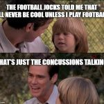 Thats Just Something X Say Meme | THE FOOTBALL JOCKS TOLD ME THAT I'LL NEVER BE COOL UNLESS I PLAY FOOTBALL. THAT'S JUST THE CONCUSSIONS TALKING | image tagged in memes,thats just something x say | made w/ Imgflip meme maker