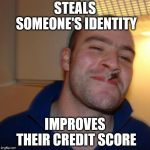 I wish this would happen | STEALS SOMEONE'S IDENTITY IMPROVES THEIR CREDIT SCORE | image tagged in memes,good guy greg,credit card | made w/ Imgflip meme maker