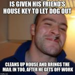 Good Guy Greg Meme | IS GIVEN HIS FRIEND'S HOUSE KEY TO LET DOG OUT CLEANS UP HOUSE AND BRINGS THE MAIL IN TOO, AFTER HE GETS OFF WORK | image tagged in memes,good guy greg | made w/ Imgflip meme maker
