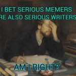Have I Read Any of Your Work? | I BET SERIOUS MEMERS ARE ALSO SERIOUS WRITERS. AM I RIGHT? | image tagged in writer,memes,meme,memers,memers block,memer | made w/ Imgflip meme maker