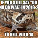 "Grumpy Toad Meme | IF YOU STILL SAY ""DO U KNO DA WAE"" IN 2018-2019 TO HELL WITH YA 