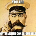 Your Country Needs YOU | YOU ARE MATERIALIZED CONSCIOUSNESS | image tagged in your country needs you | made w/ Imgflip meme maker