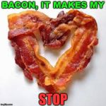 If you listen to doctors, it is bad for your heart. | BACON, IT MAKES MY STOP | image tagged in bacon,love,heart attack,bacon fun,humor,food memes | made w/ Imgflip meme maker