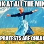 Look At All These Meme | LOOK AT ALL THE MINDS OUR PROTESTS ARE CHANGING | image tagged in memes,look at all these | made w/ Imgflip meme maker
