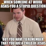 Afraid To Ask Andy Meme | WHEN SOMEONE AT WORK ASKS YOU A STUPID QUESTION BUT YOU HAVE TO REMEMBER THAT YOU ARE A CHILD OF JESUS | image tagged in memes,afraid to ask andy | made w/ Imgflip meme maker