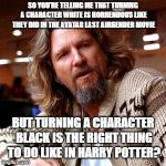 Confused Lebowski Meme | SO YOU'RE TELLING ME THAT TURNING A CHARACTER WHITE IS HORRENDOUS LIKE THEY DID IN THE AVATAR LAST AIRBENDER MOVIE BUT TURNING A CHARACTER B | image tagged in memes,confused lebowski | made w/ Imgflip meme maker