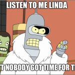 Bender Meme | LISTEN TO ME LINDA AIN'T NOBODY GOT TIME FOR THAT | image tagged in memes,bender | made w/ Imgflip meme maker