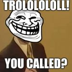 Troll Lololo | TROLOLOLOLL! YOU CALLED? | image tagged in trolololololl,troll face,troll | made w/ Imgflip meme maker