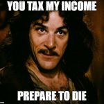 Inigo Montoya Meme | YOU TAX MY INCOME PREPARE TO DIE | image tagged in memes,inigo montoya | made w/ Imgflip meme maker