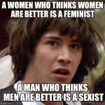 Conspiracy Keanu Meme | A WOMEN WHO THINKS WOMEN ARE BETTER IS A FEMINIST A MAN WHO THINKS MEN ARE BETTER IS A SEXIST | image tagged in memes,conspiracy keanu | made w/ Imgflip meme maker